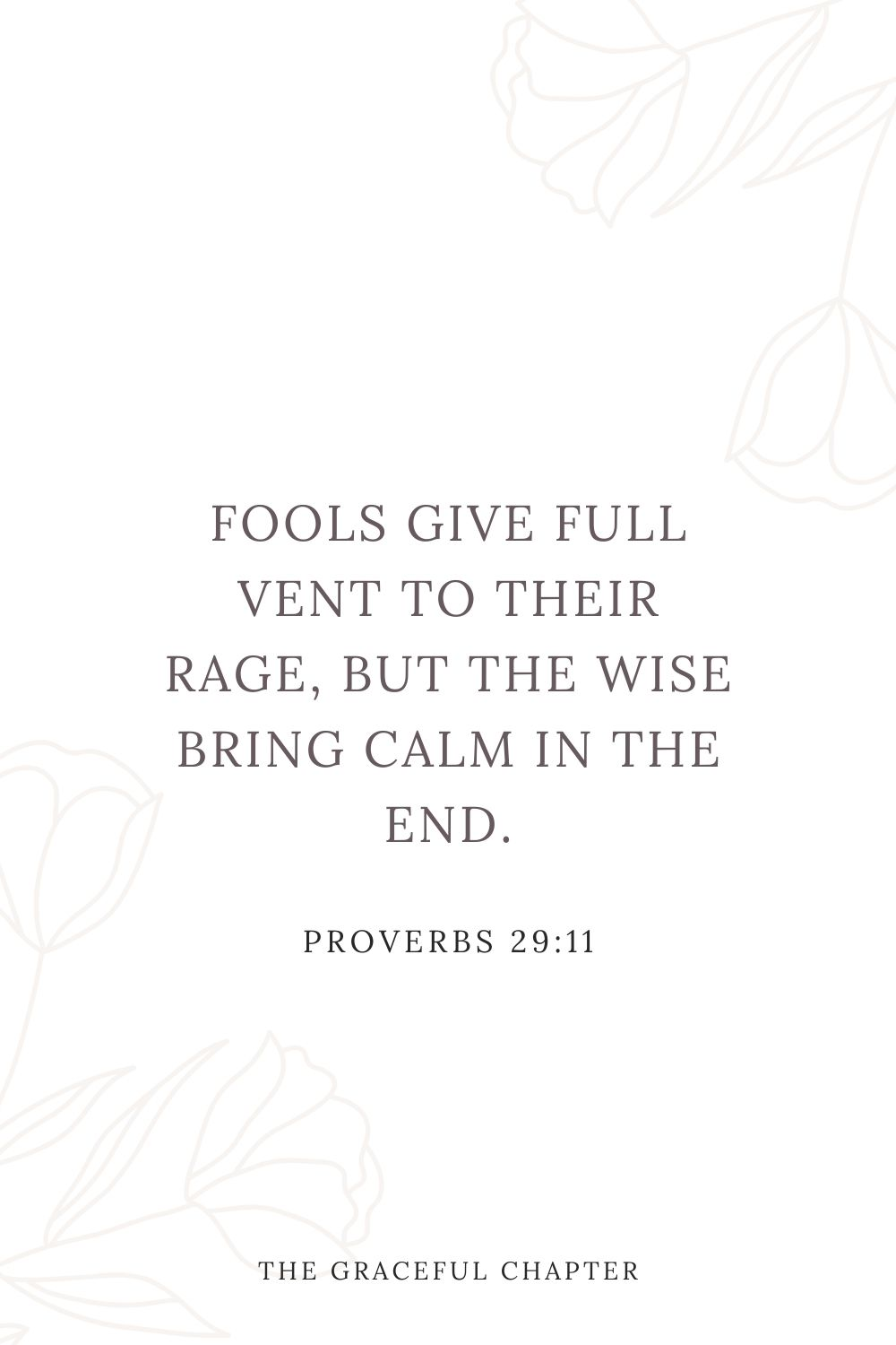 Fools give full vent to their rage, but the wise bring calm in the end. Proverbs 29:11
