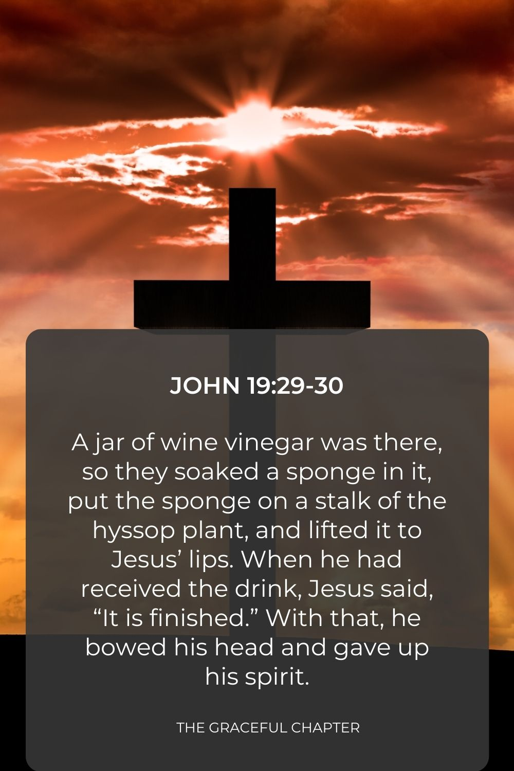 """A jar of wine vinegar was there, so they soaked a sponge in it, put the sponge on a stalk of the hyssop plant, and lifted it to Jesus' lips. When he had received the drink, Jesus said, """"It is finished."""" With that, he bowed his head and gave up his spirit. John 19:29-30"""