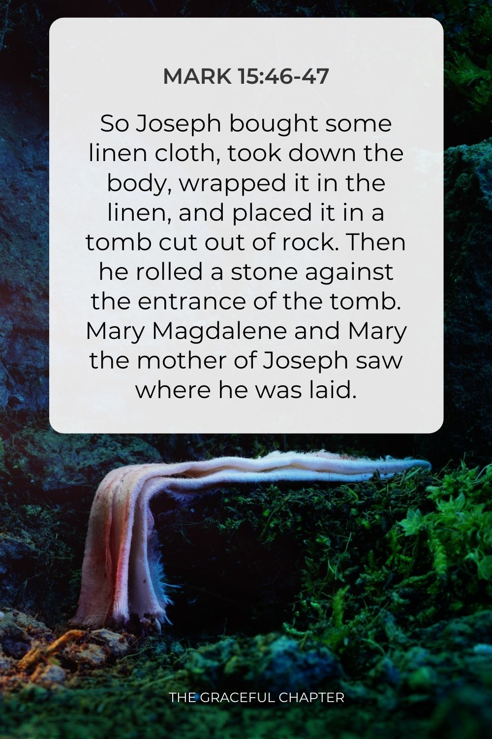 So Joseph bought some linen cloth, took down the body, wrapped it in the linen, and placed it in a tomb cut out of rock. Then he rolled a stone against the entrance of the tomb. Mary Magdalene and Mary the mother of Joseph saw where he was laid. Mark 15:46-47