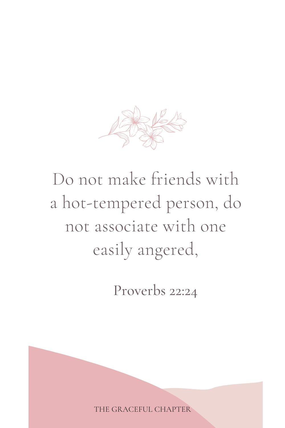 Do not make friends with a hot-tempered person, do not associate with one easily angered, Proverbs 22:24