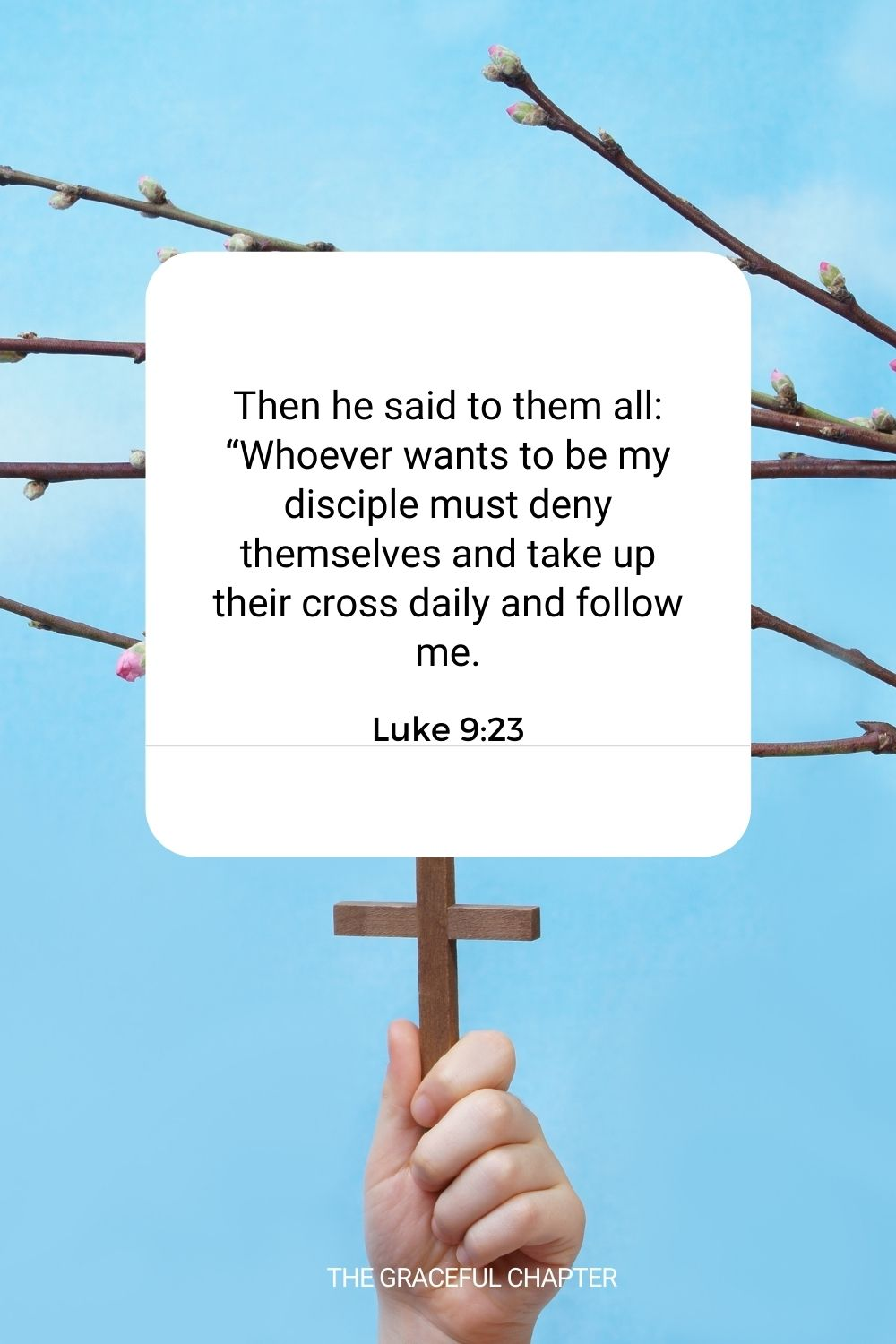 """Then he said to them all: """"Whoever wants to be my disciple must deny themselves and take up their cross daily and follow me. Luke 9:23"""