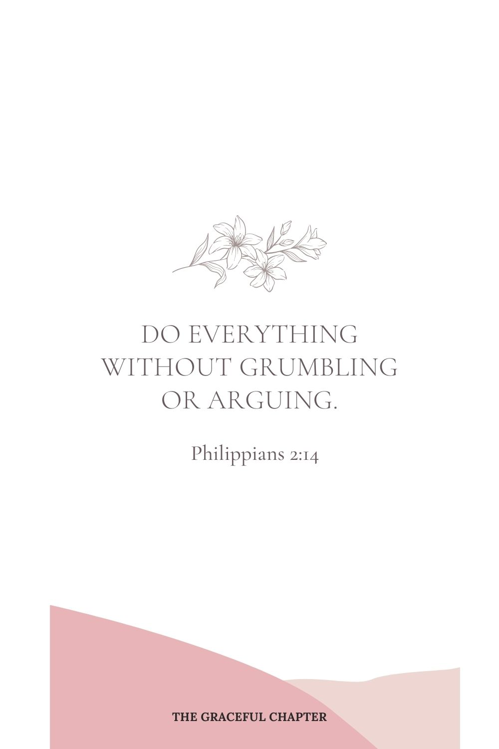 Do everything without grumbling or arguing. Philippians 2:14