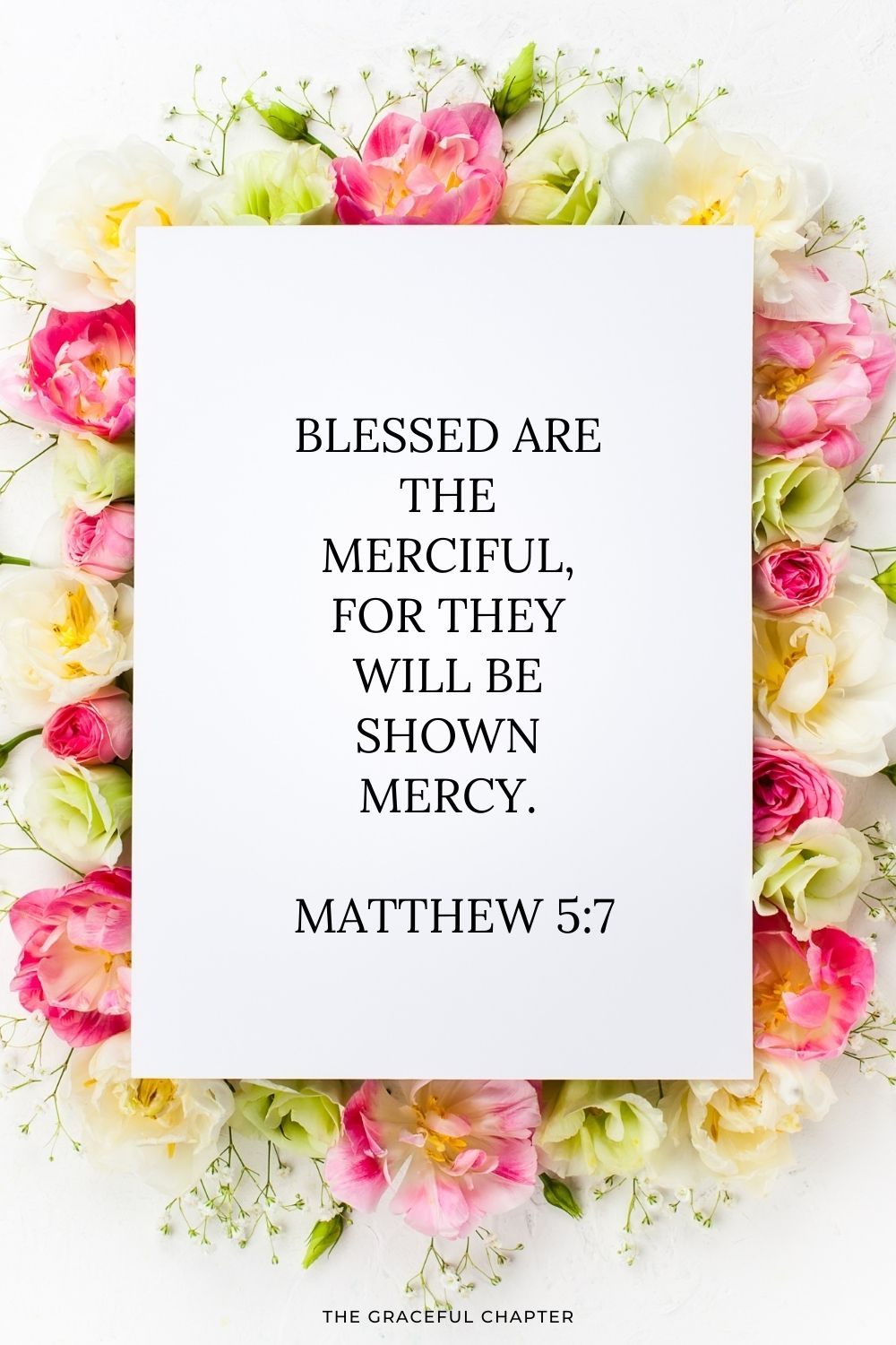 Blessed are the merciful, for they will be shown mercy.  Matthew 5:7