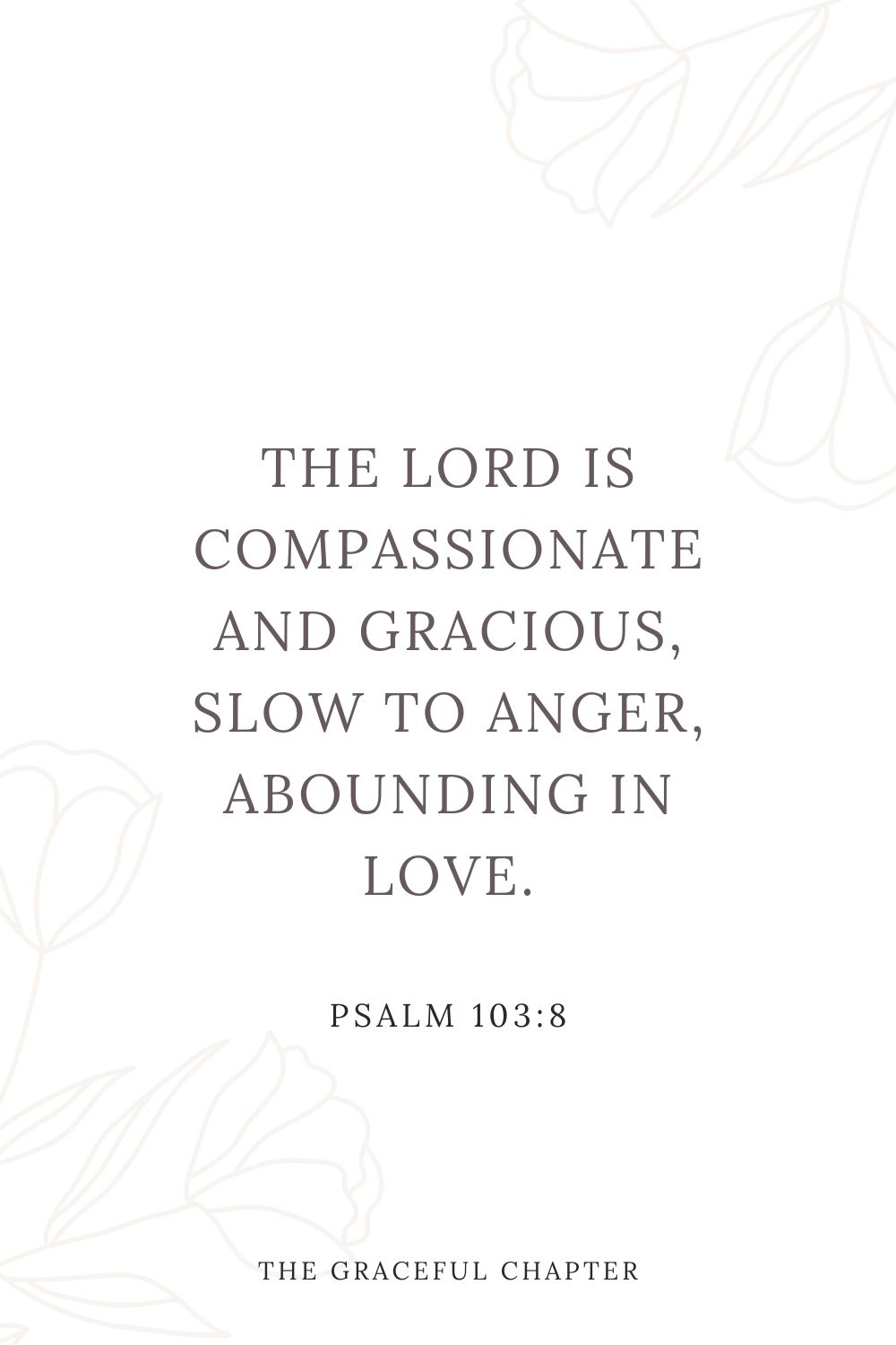 The Lord is compassionate and gracious, slow to anger, abounding in love. Psalm 103:8