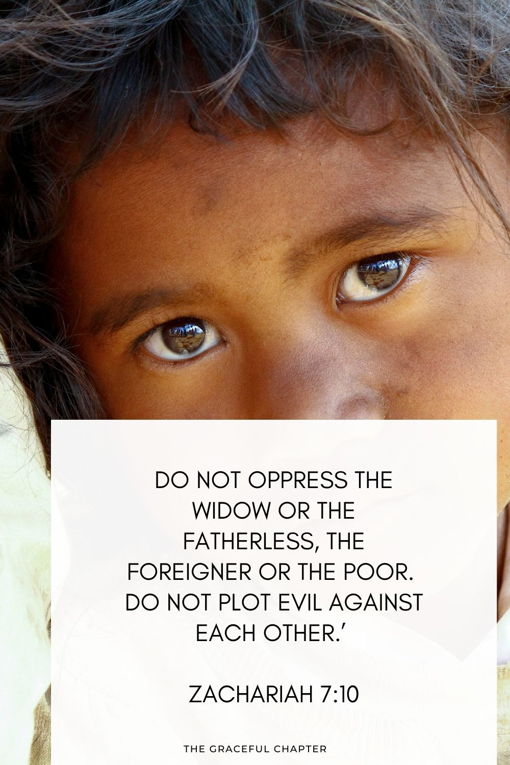 Do not oppress the widow or the fatherless, the foreigner or the poor. Do not plot evil against each other.' Zachariah 7:10