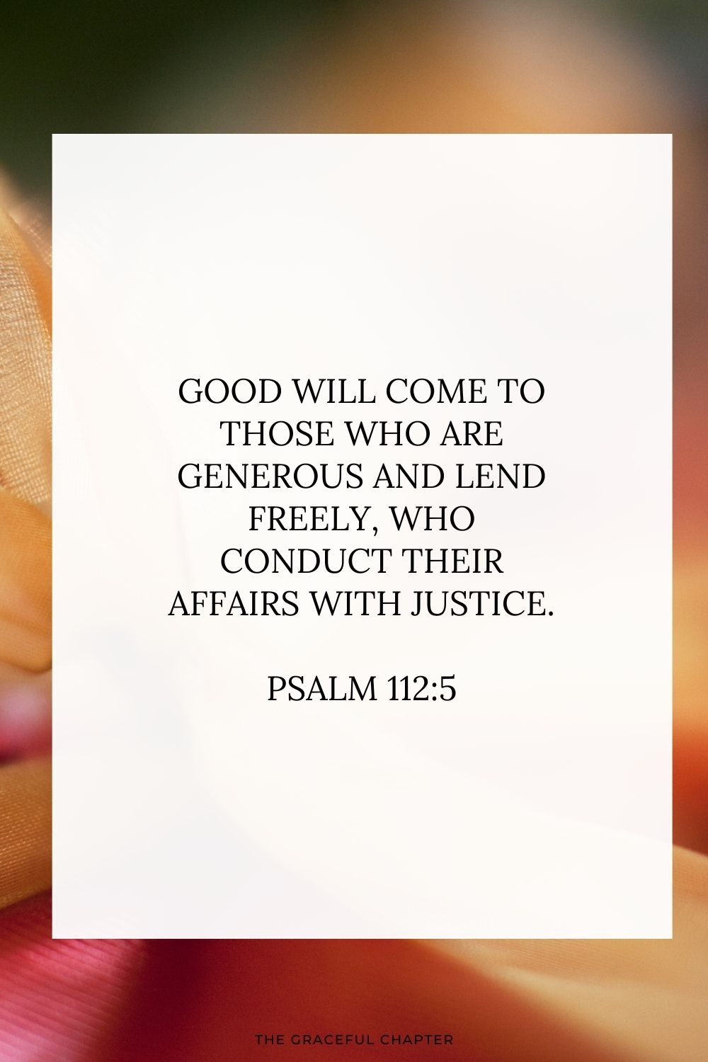 Good will come to those who are generous and lend freely, who conduct their affairs with justice. Psalm 112:5