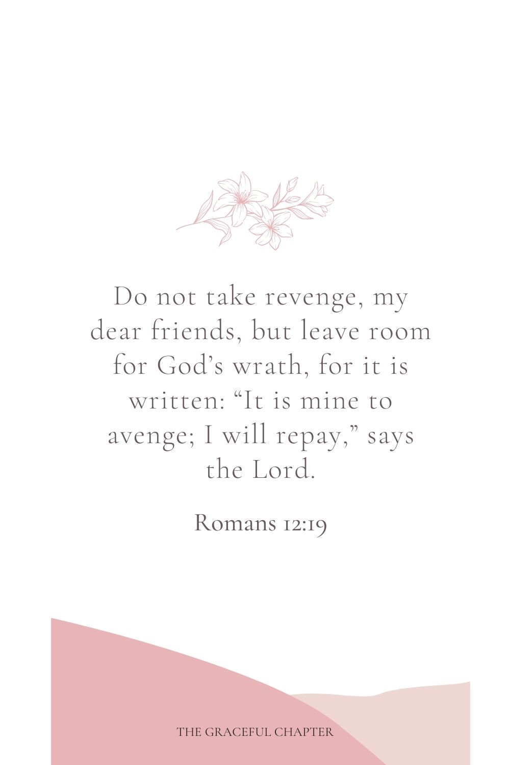 "Do not take revenge, my dear friends, but leave room for God's wrath, for it is written: ""It is mine to avenge; I will repay,"" says the Lord. Romans 12:19"