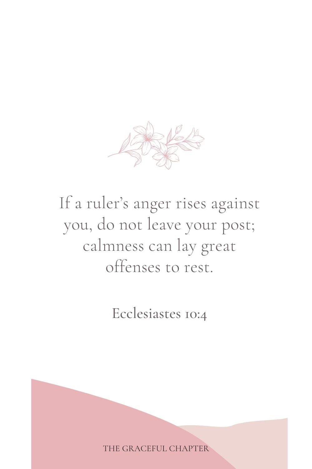 If a ruler's anger rises against you, do not leave your post; calmness can lay great offenses to rest. Ecclesiastes 10:4