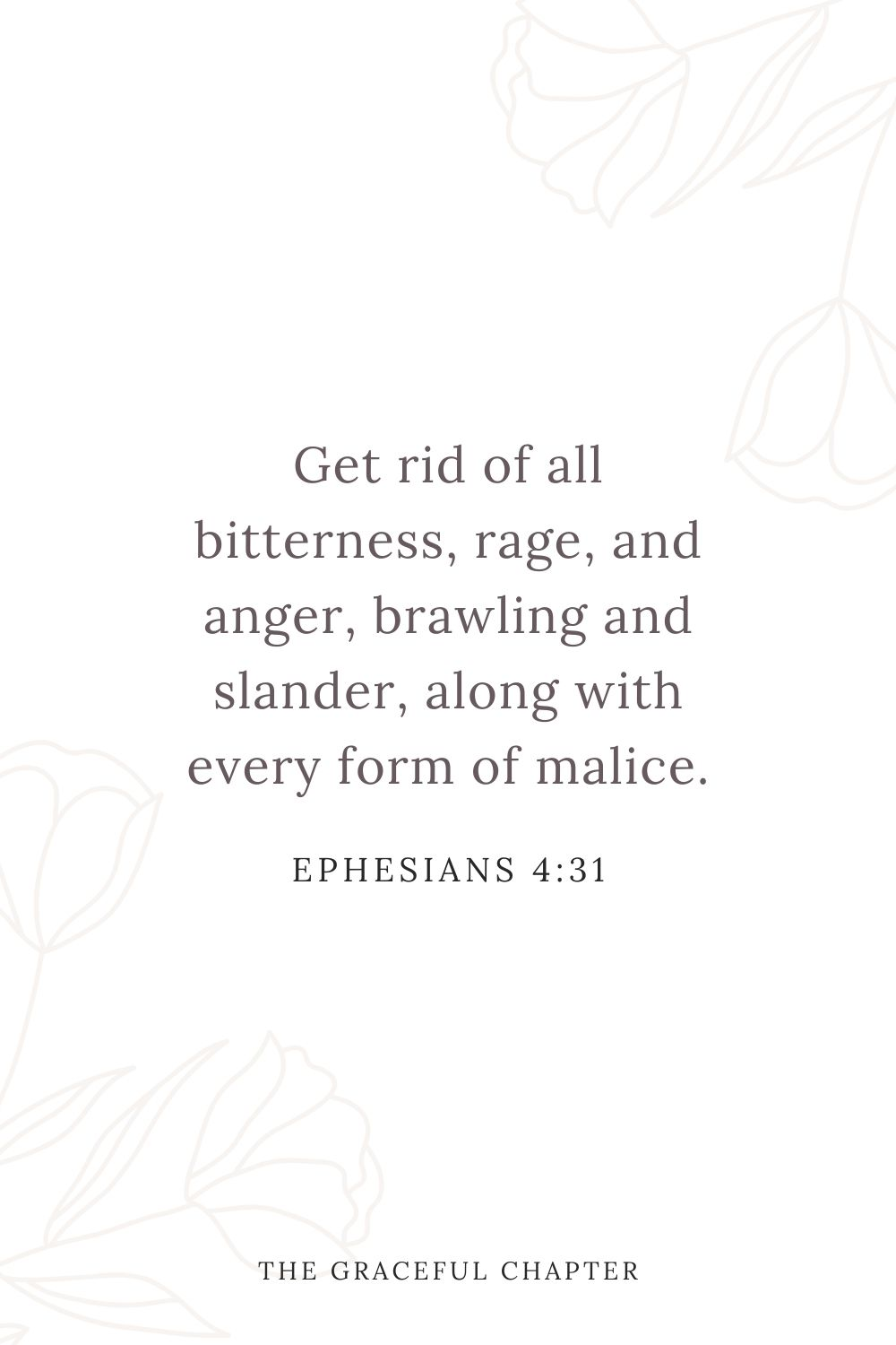 Get rid of all bitterness, rage, and anger, brawling and slander, along with every form of malice. Ephesians 4:31