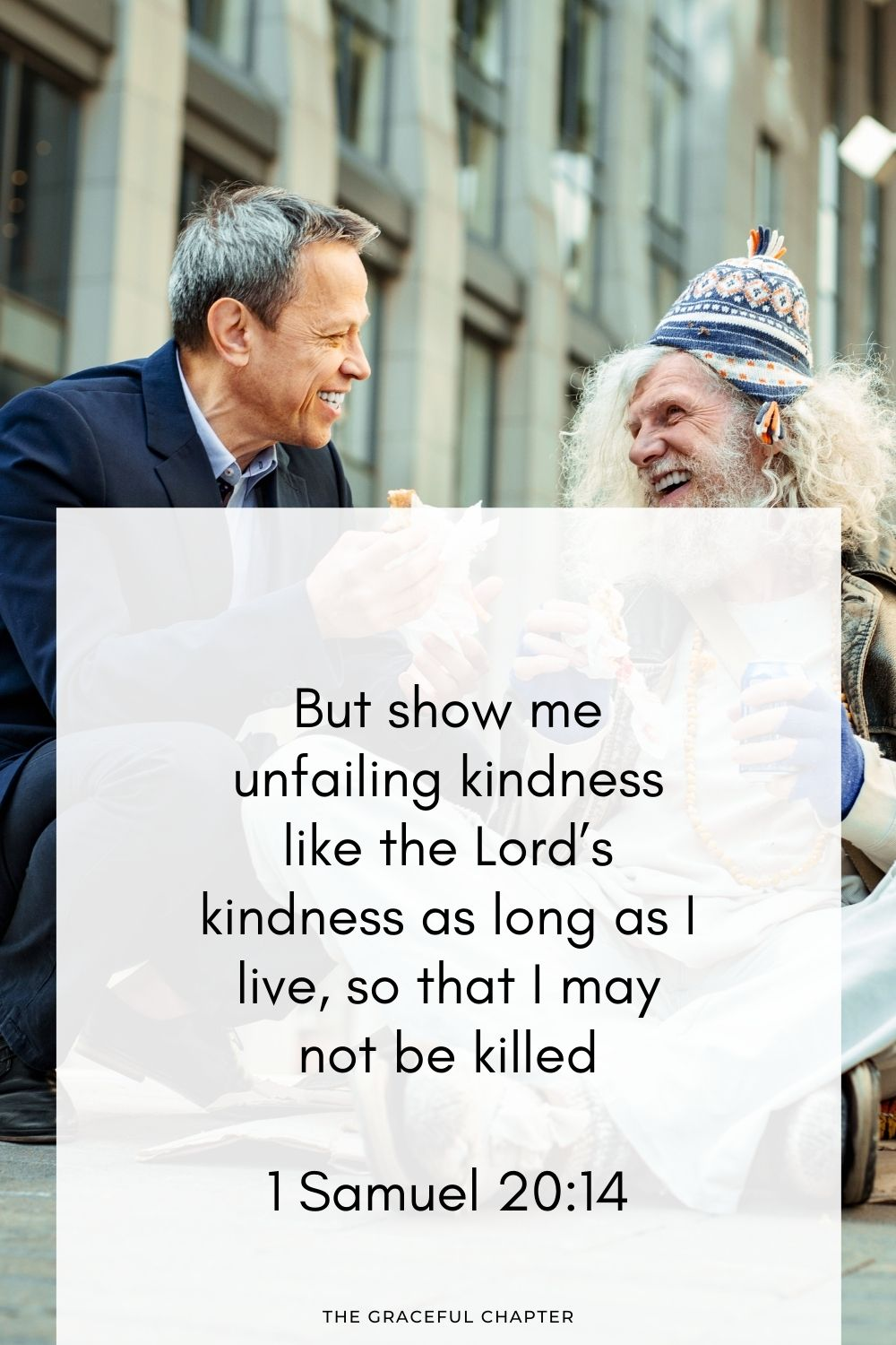 But show me unfailing kindness like the Lord's kindness as long as I live, so that I may not be killed 1 Samuel 20:14