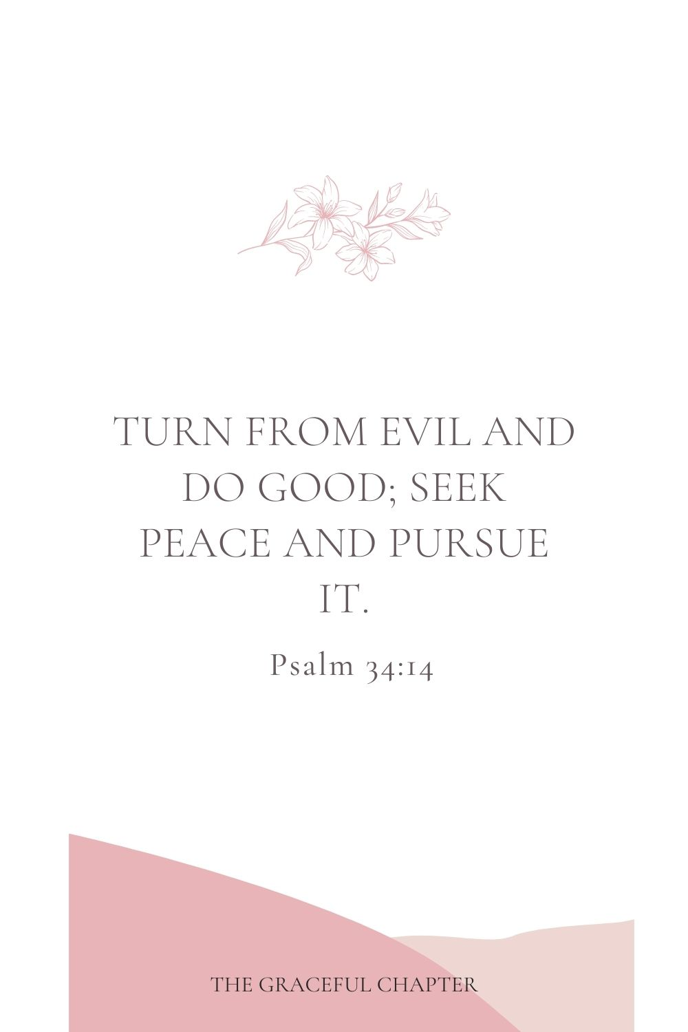Turn from evil and do good; seek peace and pursue it. Psalm 34:14