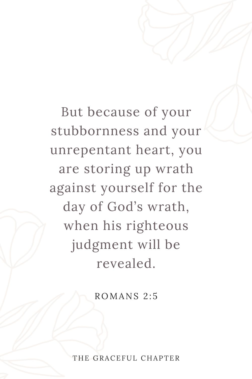 But because of your stubbornness and your unrepentant heart, you are storing up wrath against yourself for the day of God's wrath, when his righteous judgment will be revealed. Romans 2:5