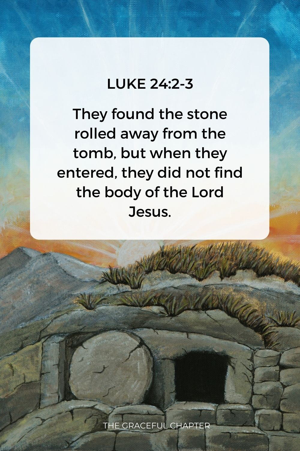 They found the stone rolled away from the tomb, but when they entered, they did not find the body of the Lord Jesus. Luke 24:2-3