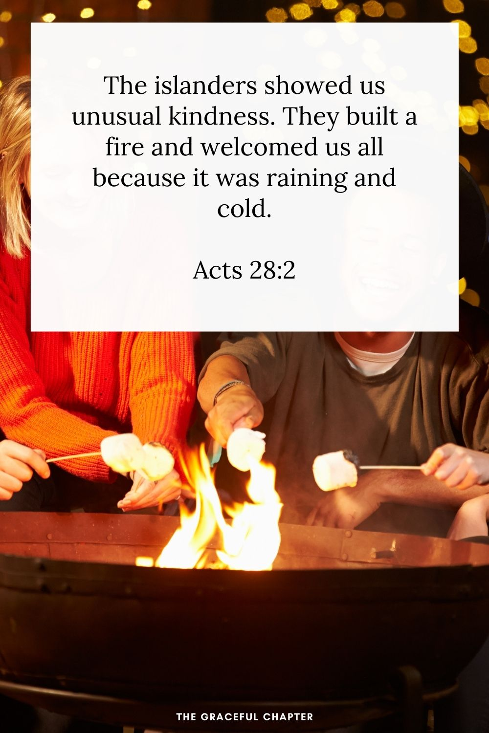 The islanders showed us unusual kindness. They built a fire and welcomed us all because it was raining and cold. Acts 28:2