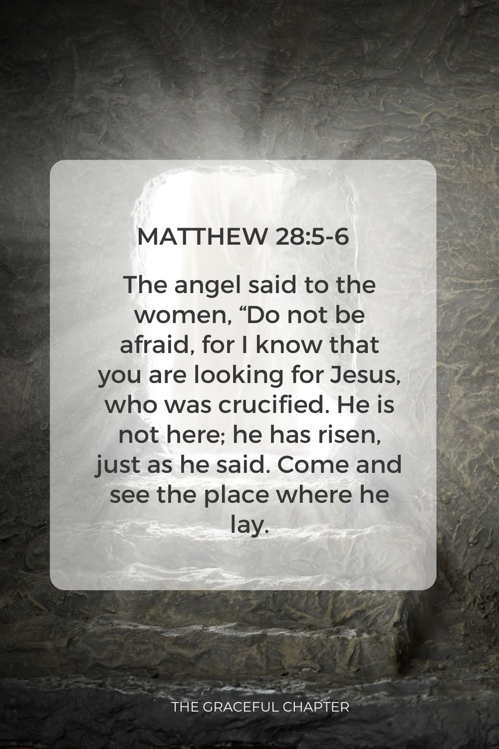 """The angel said to the women, """"Do not be afraid, for I know that you are looking for Jesus, who was crucified. He is not here; he has risen, just as he said. Come and see the place where he lay. Matthew 28:5-6"""