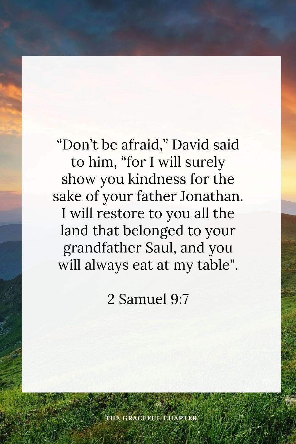 """Don't be afraid,"" David said to him, ""for I will surely show you kindness for the sake of your father Jonathan. I will restore to you all the land that belonged to your grandfather Saul, and you will always eat at my table."" 2 Samuel 9:7"
