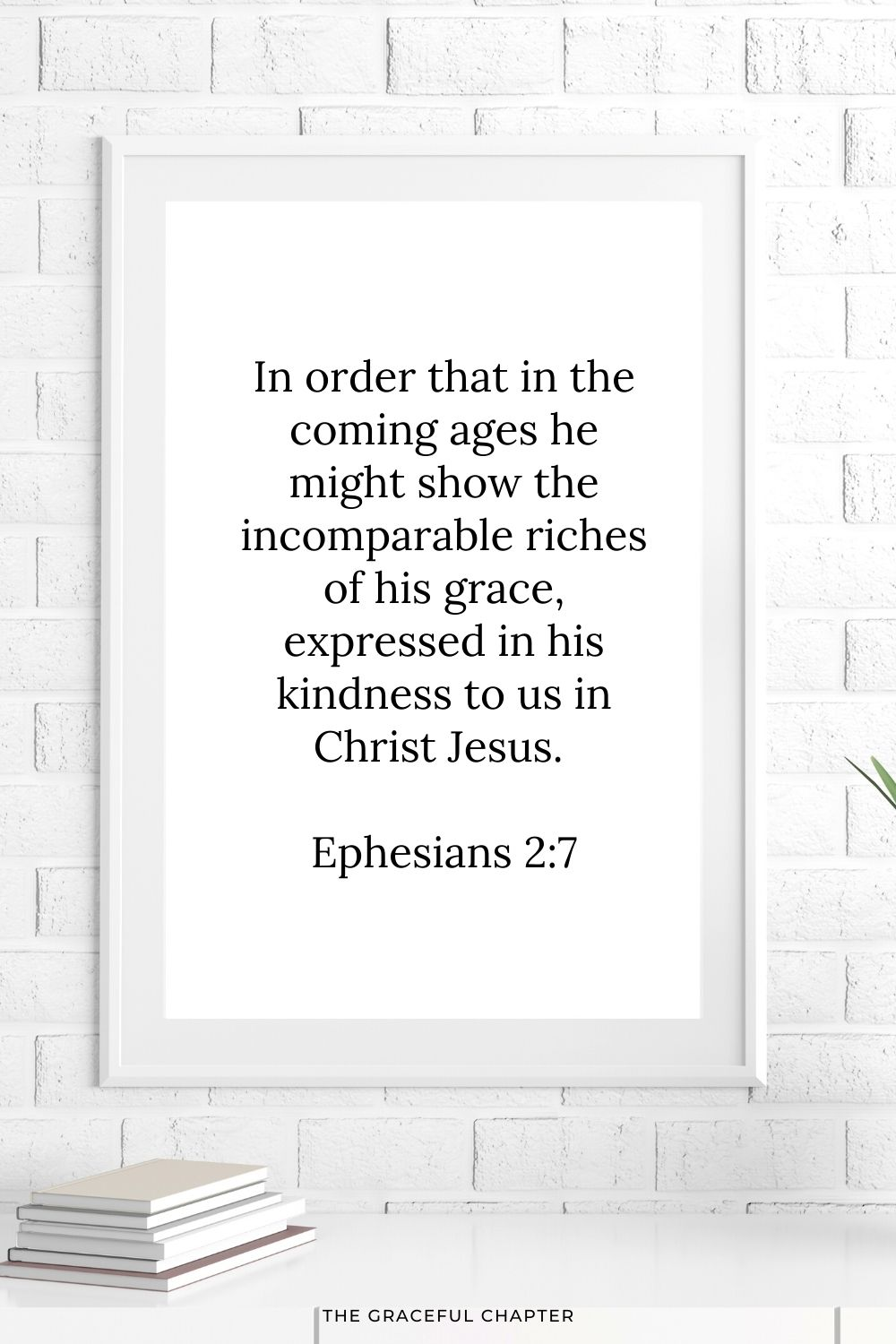 In order that in the coming ages he might show the incomparable riches of his grace, expressed in his kindness to us in Christ Jesus. Ephesians 2:7