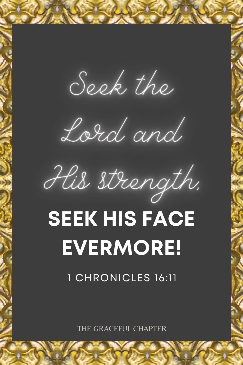 Seek the Lord and His strength; Seek His face evermore! 1 Chronicles 16:11