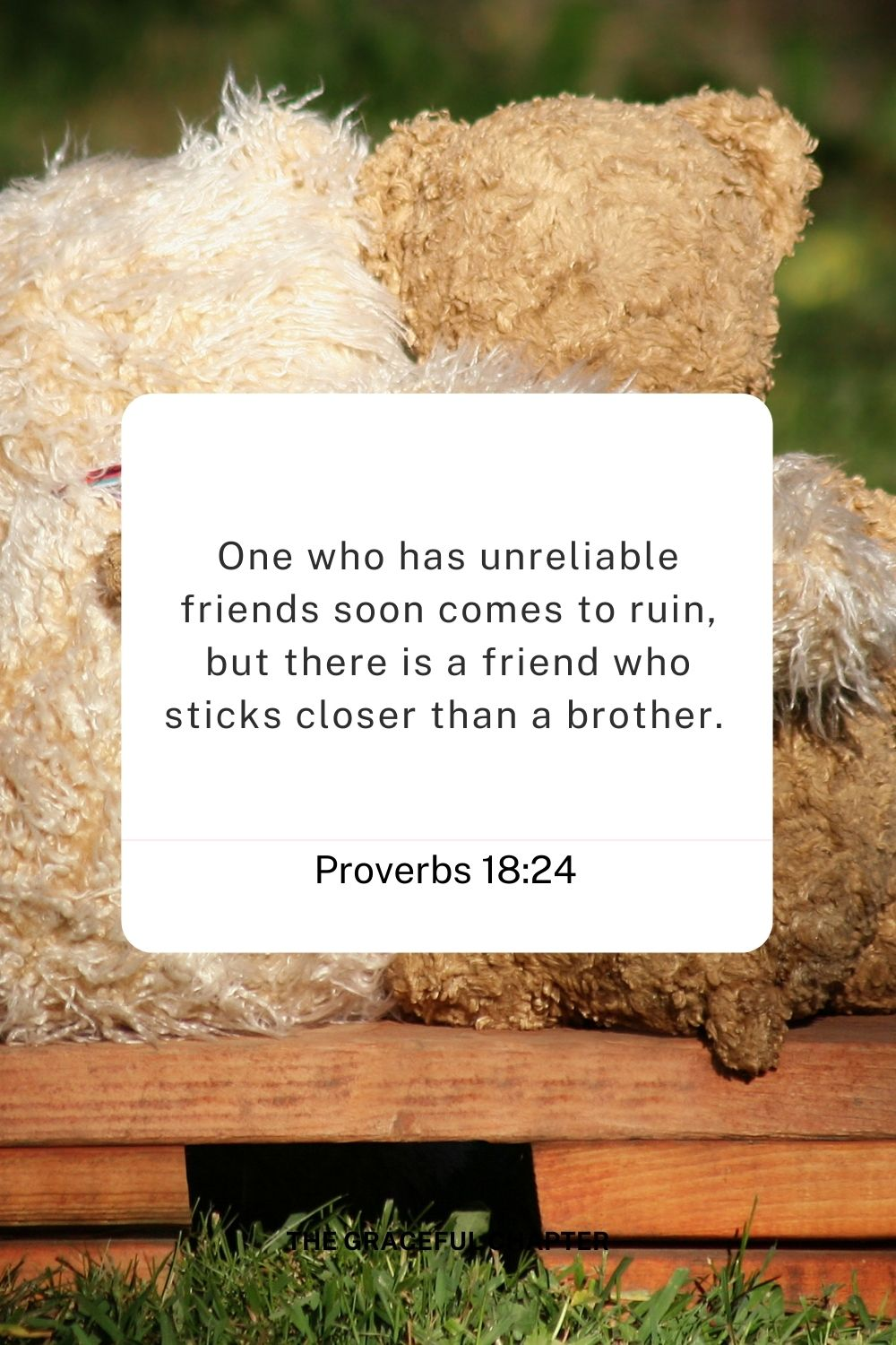 One who has unreliable friends soon comes to ruin, but there is a friend who sticks closer than a brother.  Proverbs 18:24