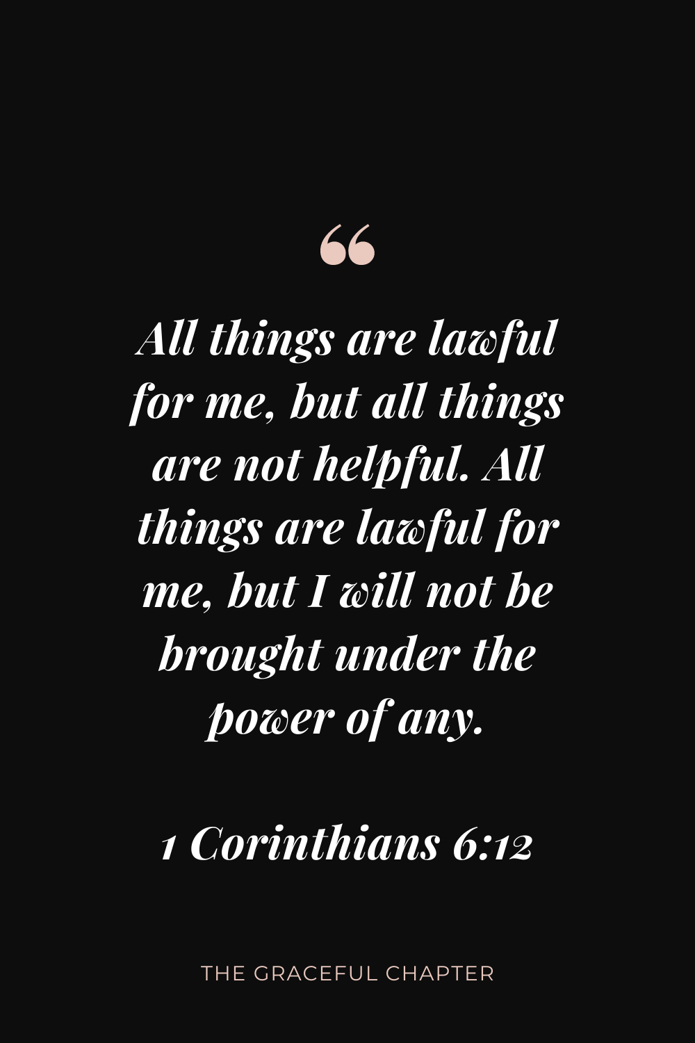All things are lawful for me, but all things are not helpful. All things are lawful for me, but I will not be brought under the power of any. 1 Corinthians 6:12