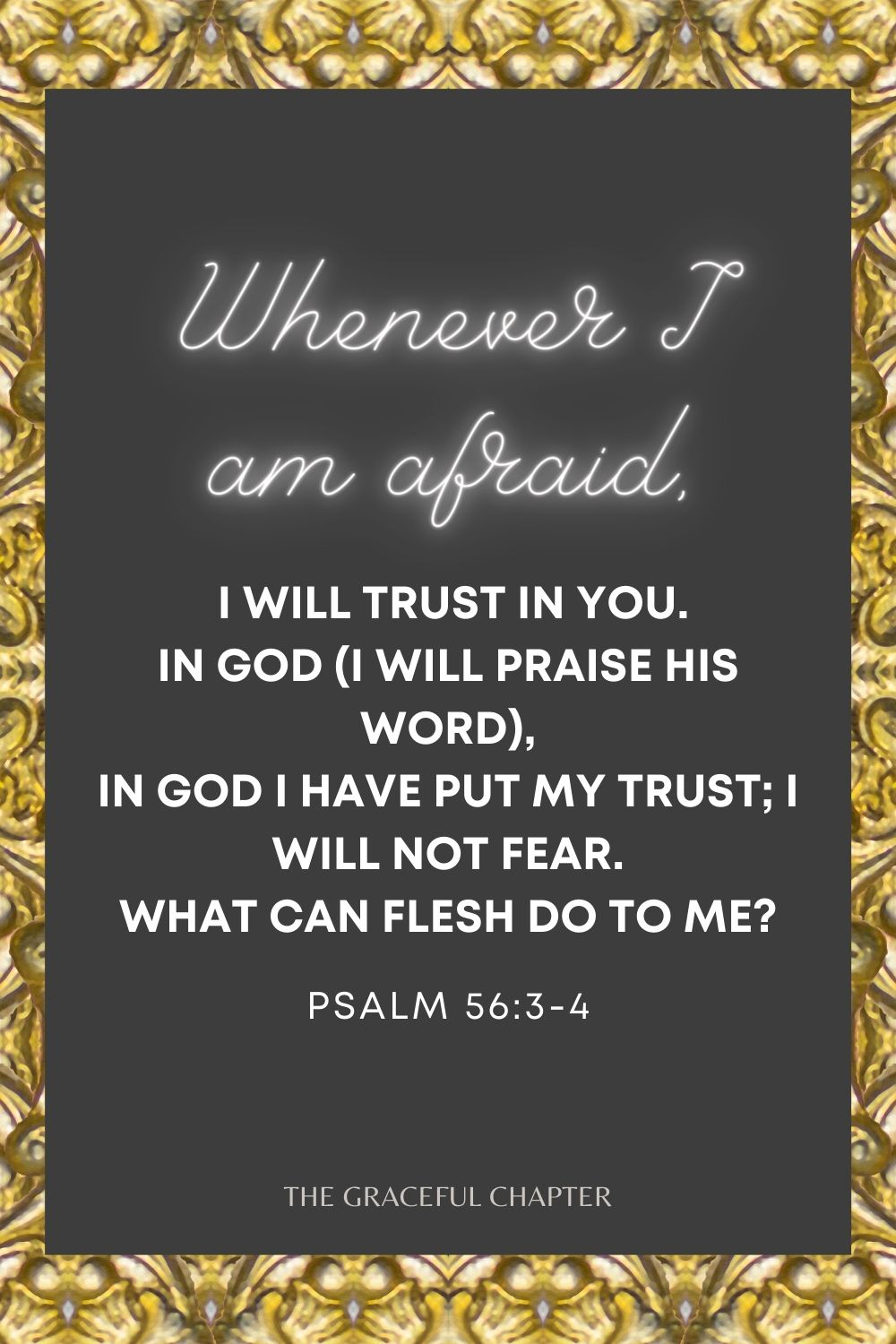 Whenever I am afraid, I will trust in You. In God (I will praise His word), In God I have put my trust; I will not fear. What can flesh do to me? Psalm 56:3-4