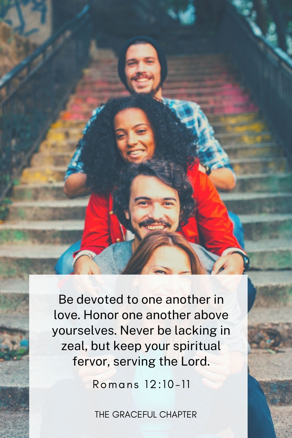Be devoted to one another in love. Honor one another above yourselves. Never be lacking in zeal, but keep your spiritual fervor, serving the Lord. Romans 12:10-11
