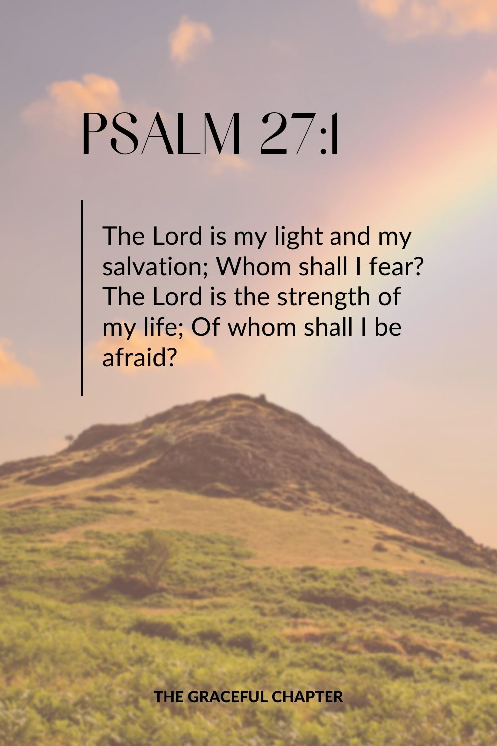 The Lord is my light and my salvation; Whom shall I fear? The Lord is the strength of my life; Of whom shall I be afraid? Psalm 27:1