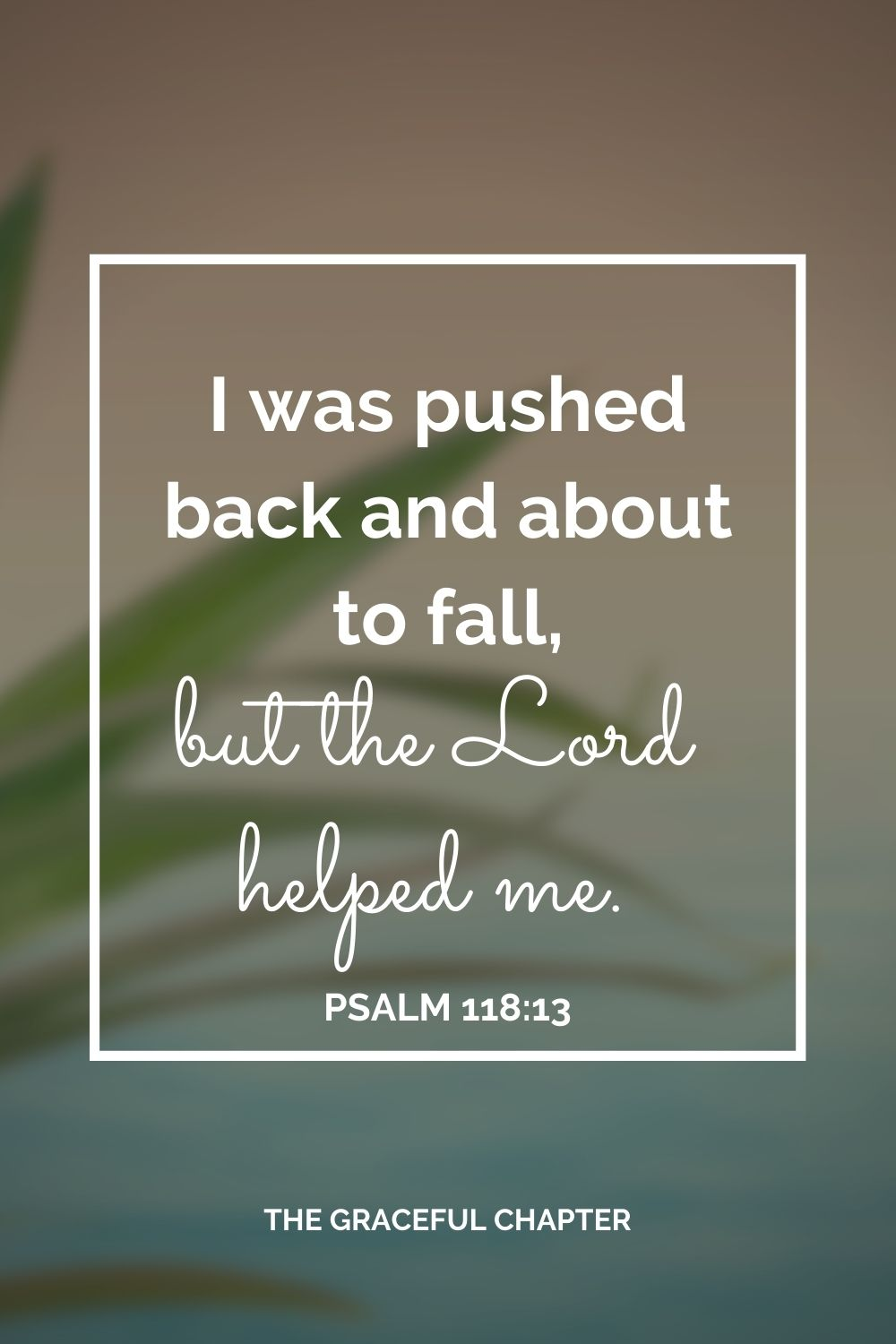 I was pushed back and about to fall, but the Lord helped me. Psalm 118:13