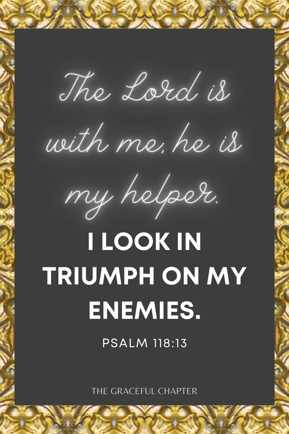The Lord is with me; he is my helper. I look in triumph on my enemies. Psalm 118:7