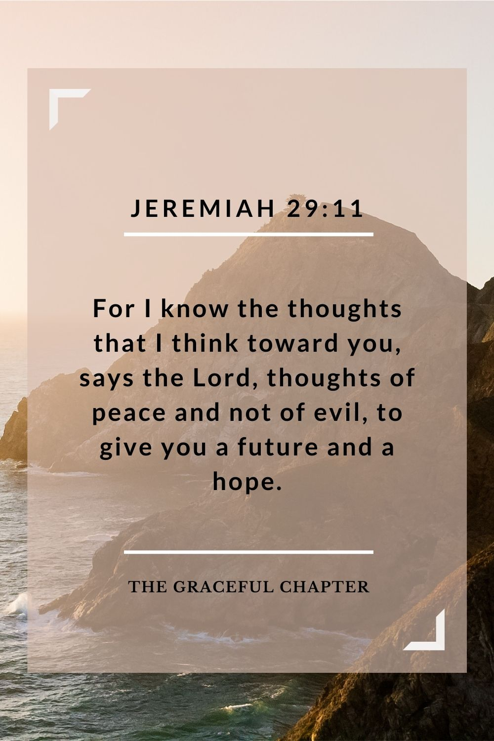 For I know the thoughts that I think toward you, says the Lord, thoughts of peace and not of evil, to give you a future and a hope.For I know the thoughts that I think toward you, says the Lord, thoughts of peace and not of evil, to give you a future and a hope. Jeremiah 29:11