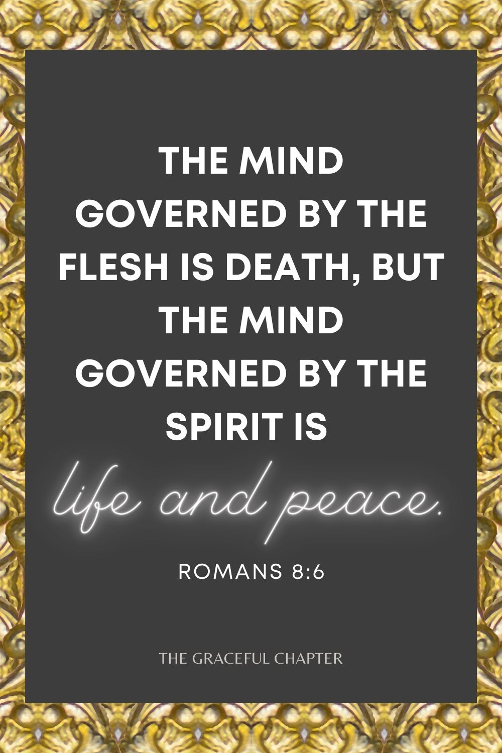 The mind governed by the flesh is death, but the mind governed by the Spirit is life and peace. Romans 8:6