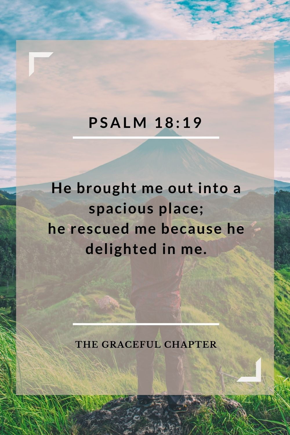 He brought me out into a spacious place; he rescued me because he delighted in me. Psalm 18:19