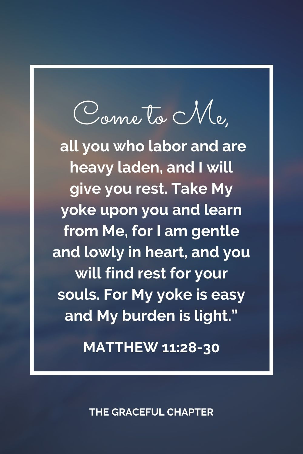 """Come to Me, all you who labor and are heavy laden, and I will give you rest. Take My yoke upon you and learn from Me, for I am gentle and lowly in heart, and you will find rest for your souls. For My yoke is easy and My burden is light."""" Matthew 11:28-30"""
