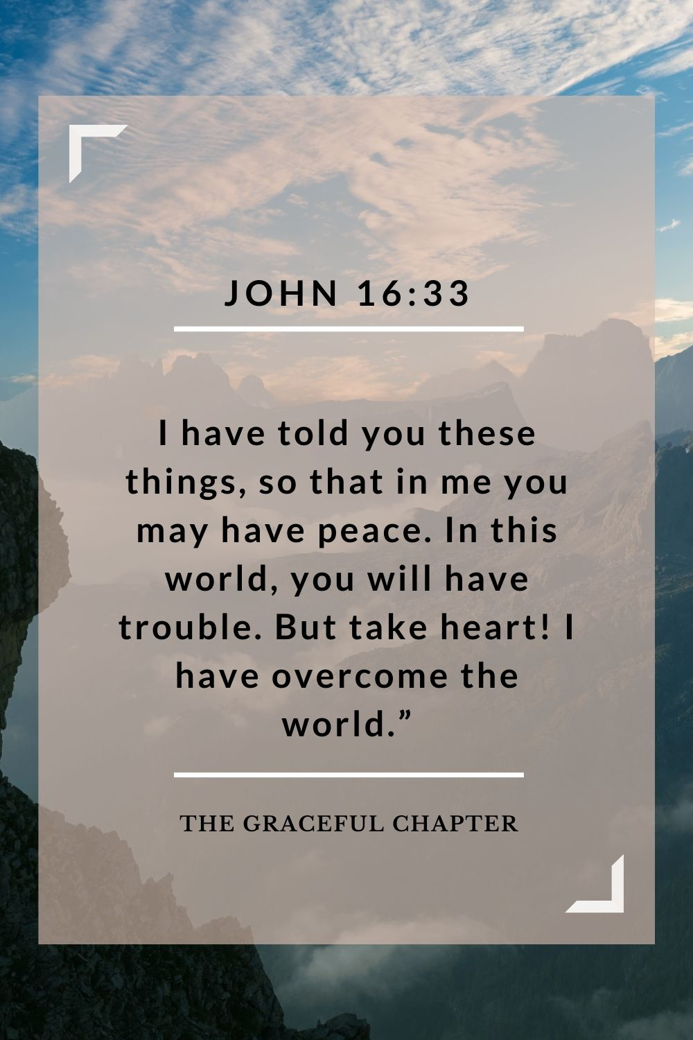 "I have told you these things, so that in me you may have peace. In this world you will have trouble. But take heart! I have overcome the world."" John 16:33"