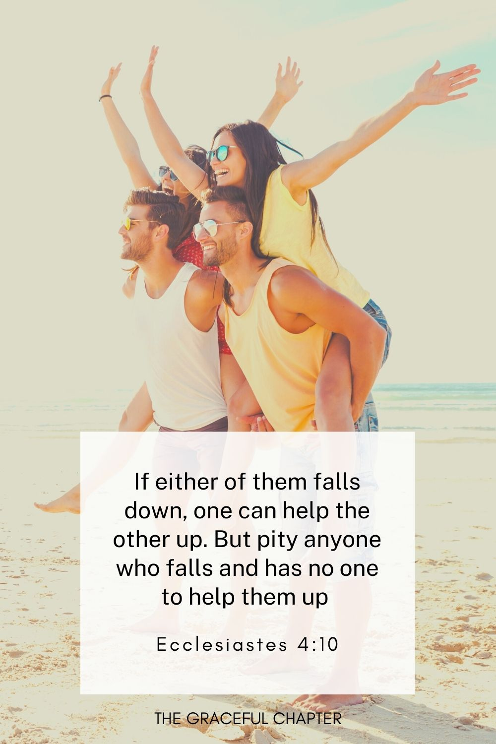 If either of them falls down, one can help the other up. But pity anyone who falls and has no one to help them up  Ecclesiastes 4:10