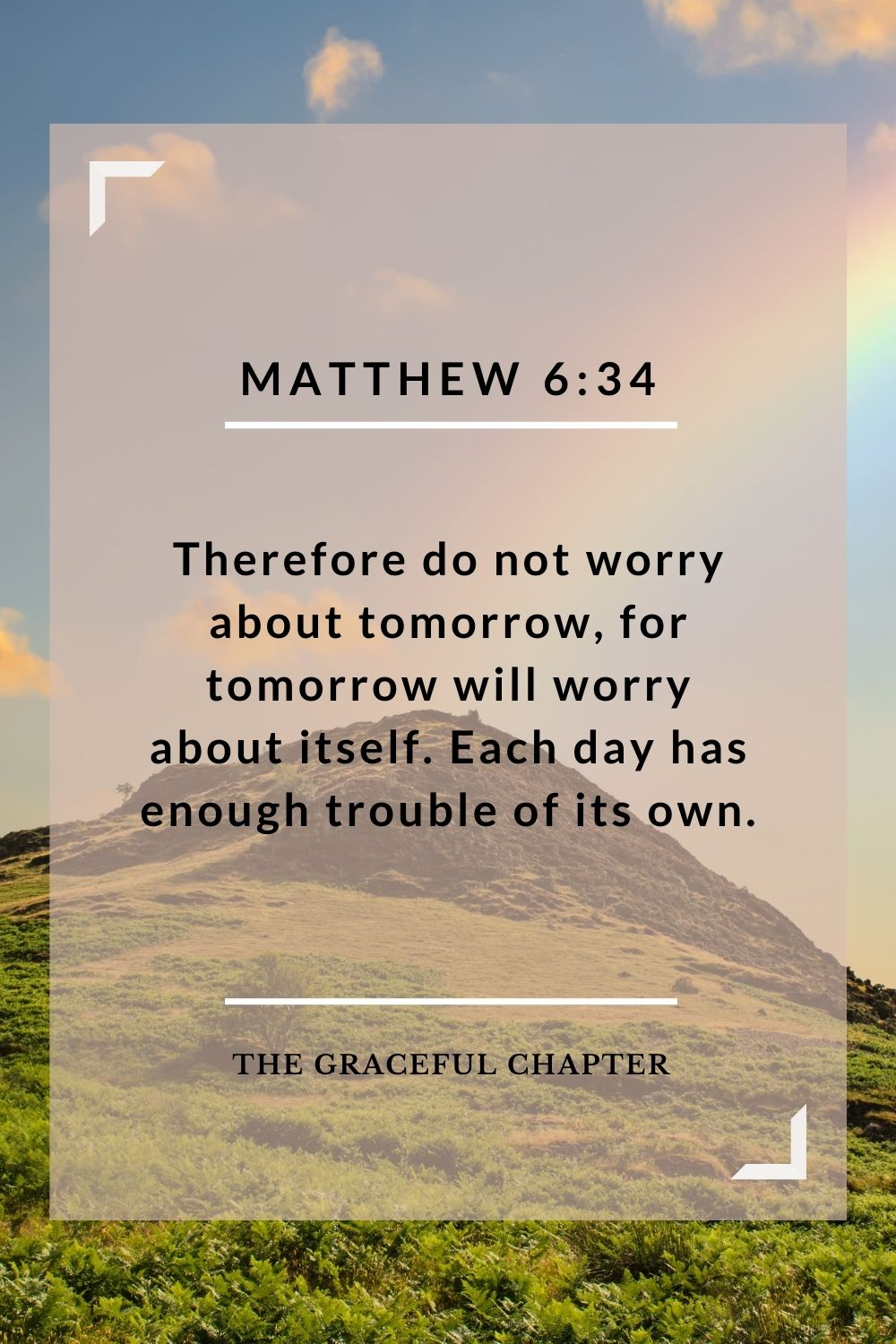 Therefore do not worry about tomorrow, for tomorrow will worry about itself. Each day has enough trouble of its own. Matthew 6:34