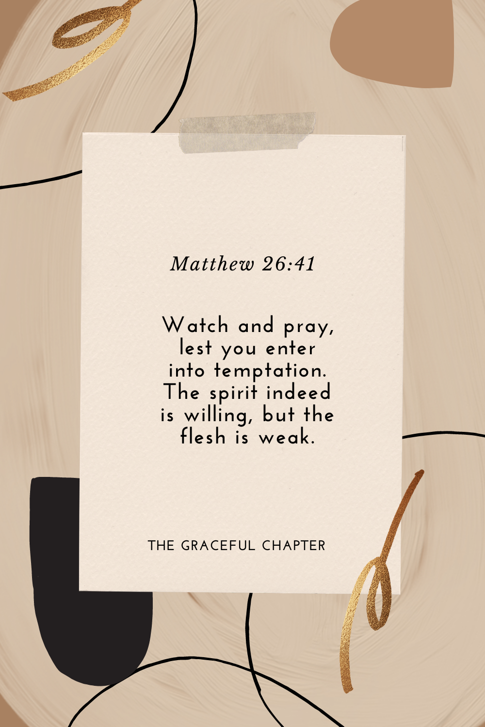 Watch and pray, lest you enter into temptation. The spirit indeed is willing, but the flesh is weak. Matthew 26:41