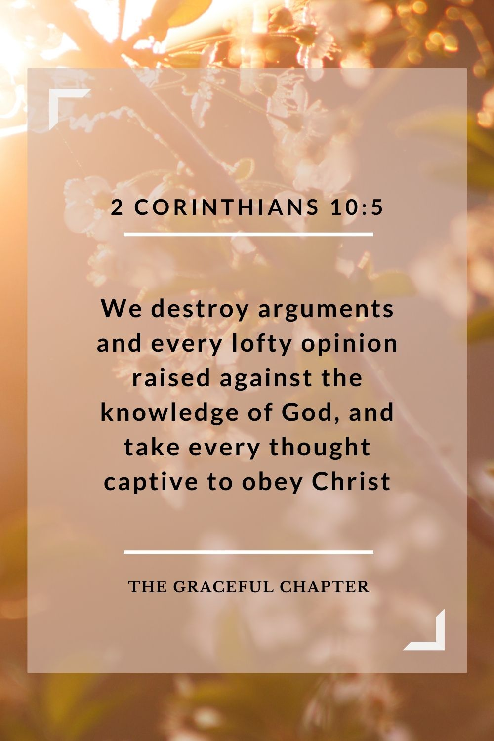 We destroy arguments and every lofty opinion raised against the knowledge of God, and take every thought captive to obey Christ 2 Corinthians 10:5