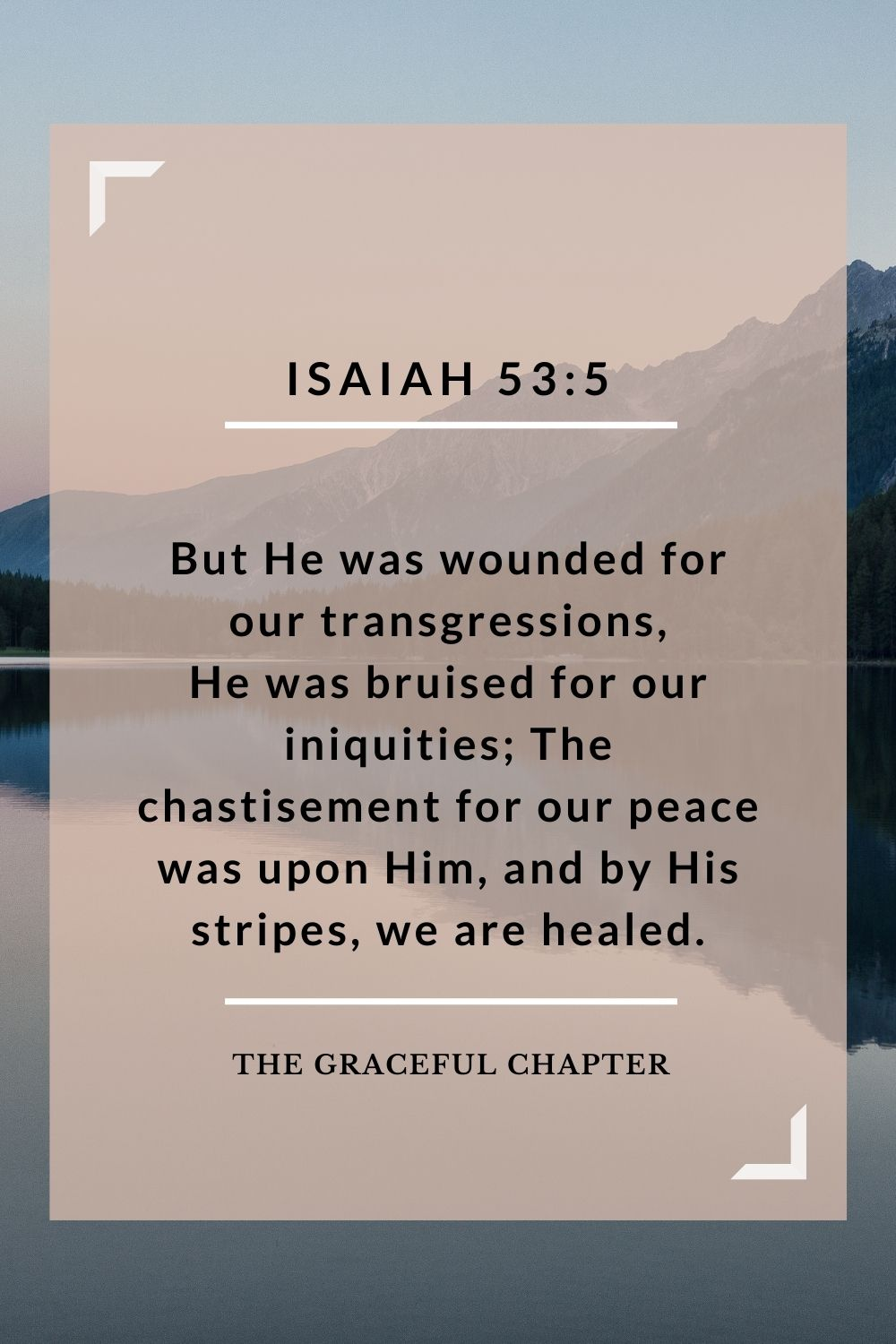 But He was wounded for our transgressions, He was bruised for our iniquities; The chastisement for our peace was upon Him, and by His stripes we are healed. Isaiah 53:5