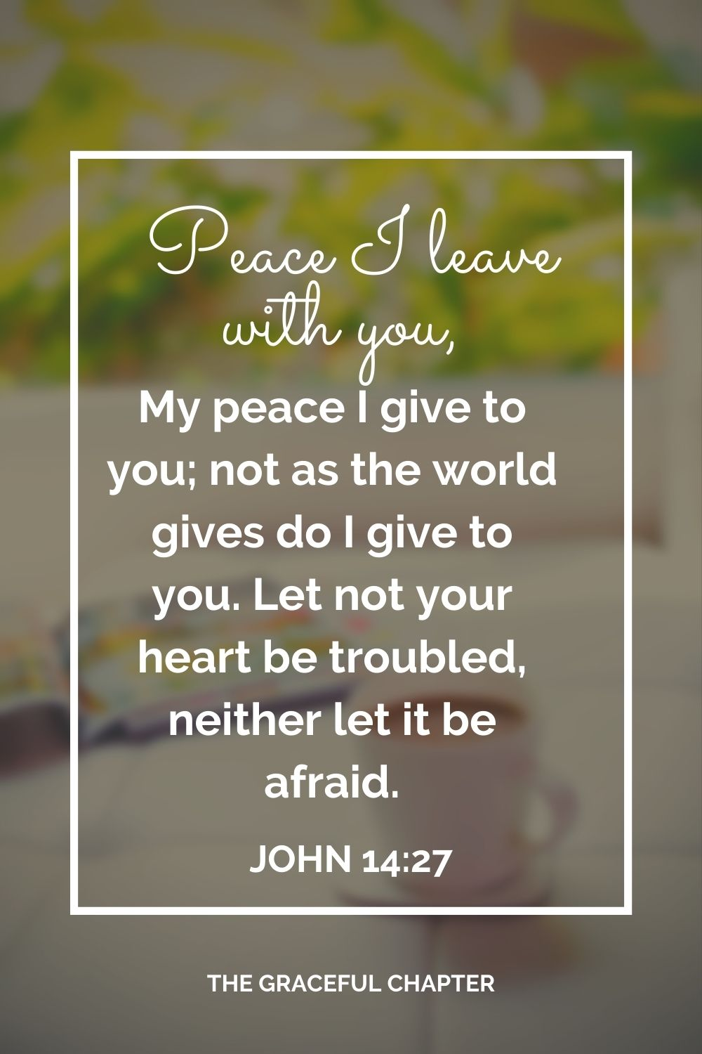 Peace I leave with you, My peace I give to you; not as the world gives do I give to you. Let not your heart be troubled, neither let it be afraid. John 14:27