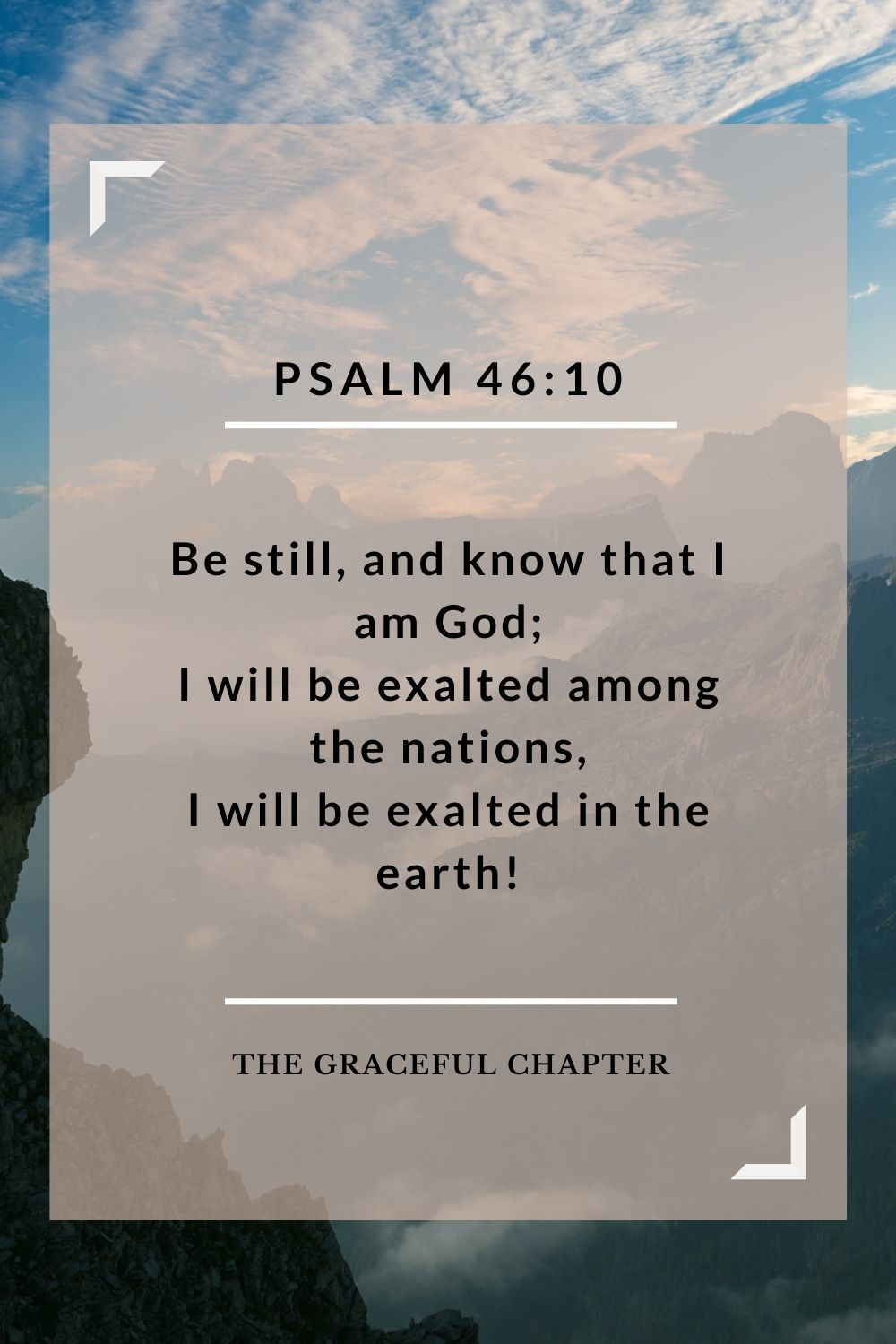 Be still, and know that I am God; I will be exalted among the nations, I will be exalted in the earth! Psalm 46:10