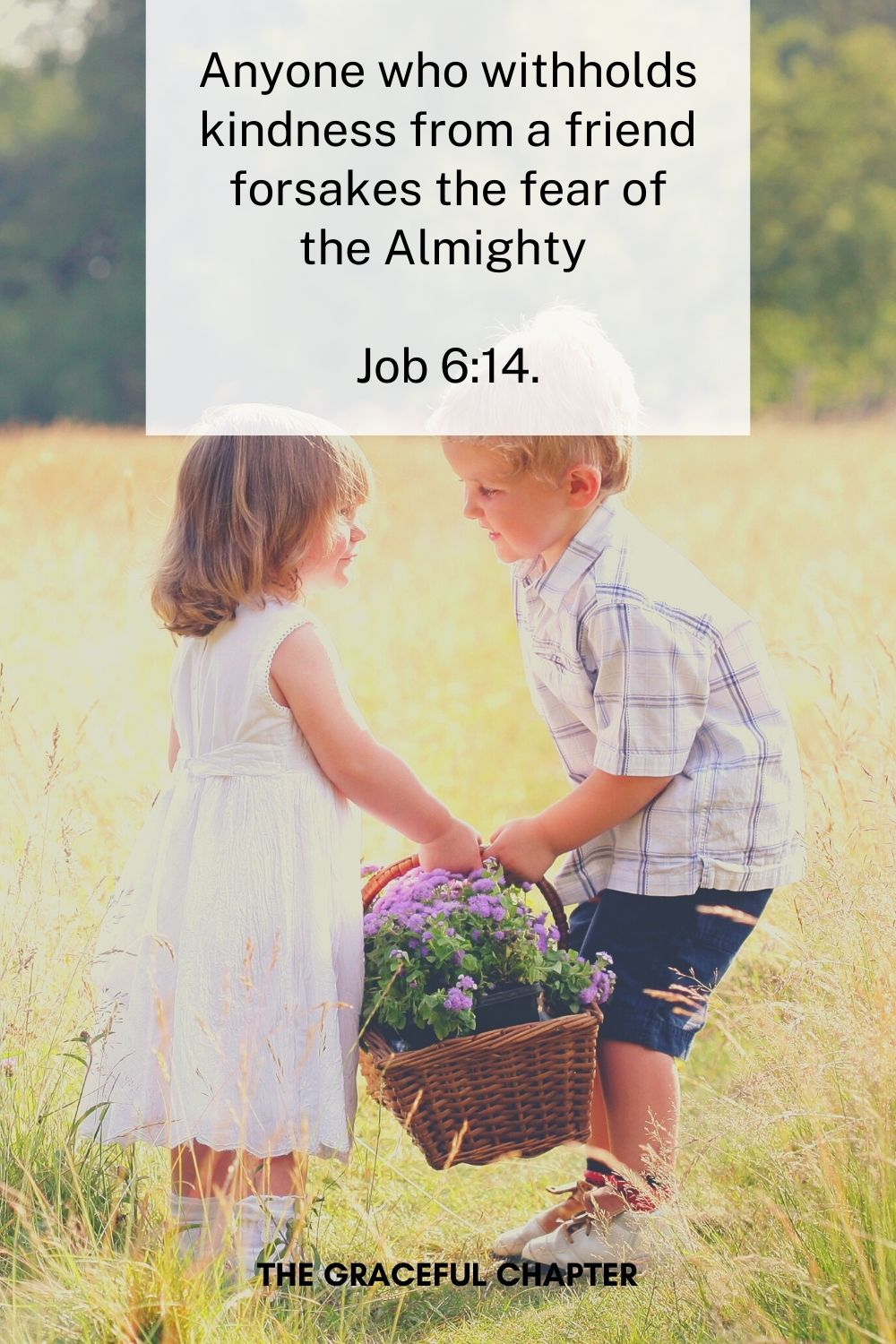 Anyone who withholds kindness from a friend forsakes the fear of the Almighty  Job 6:14.