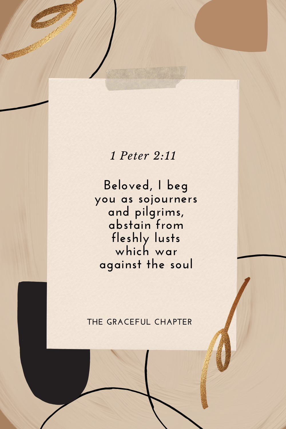 Beloved, I beg you as sojourners and pilgrims, abstain from fleshly lusts which war against the soul 1 Peter 2:11