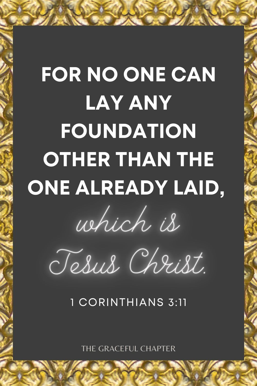 For no one can lay any foundation other than the one already laid, which is Jesus Christ. For no one can lay any foundation other than the one already laid, which is Jesus Christ. 1 Corinthians 3:11