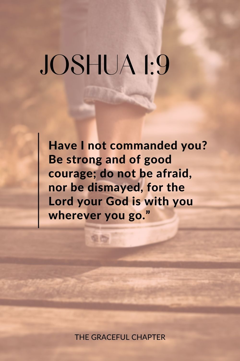 "Have I not commanded you? Be strong and of good courage; do not be afraid, nor be dismayed, for the Lord your God is with you wherever you go."" Joshua 1:9"