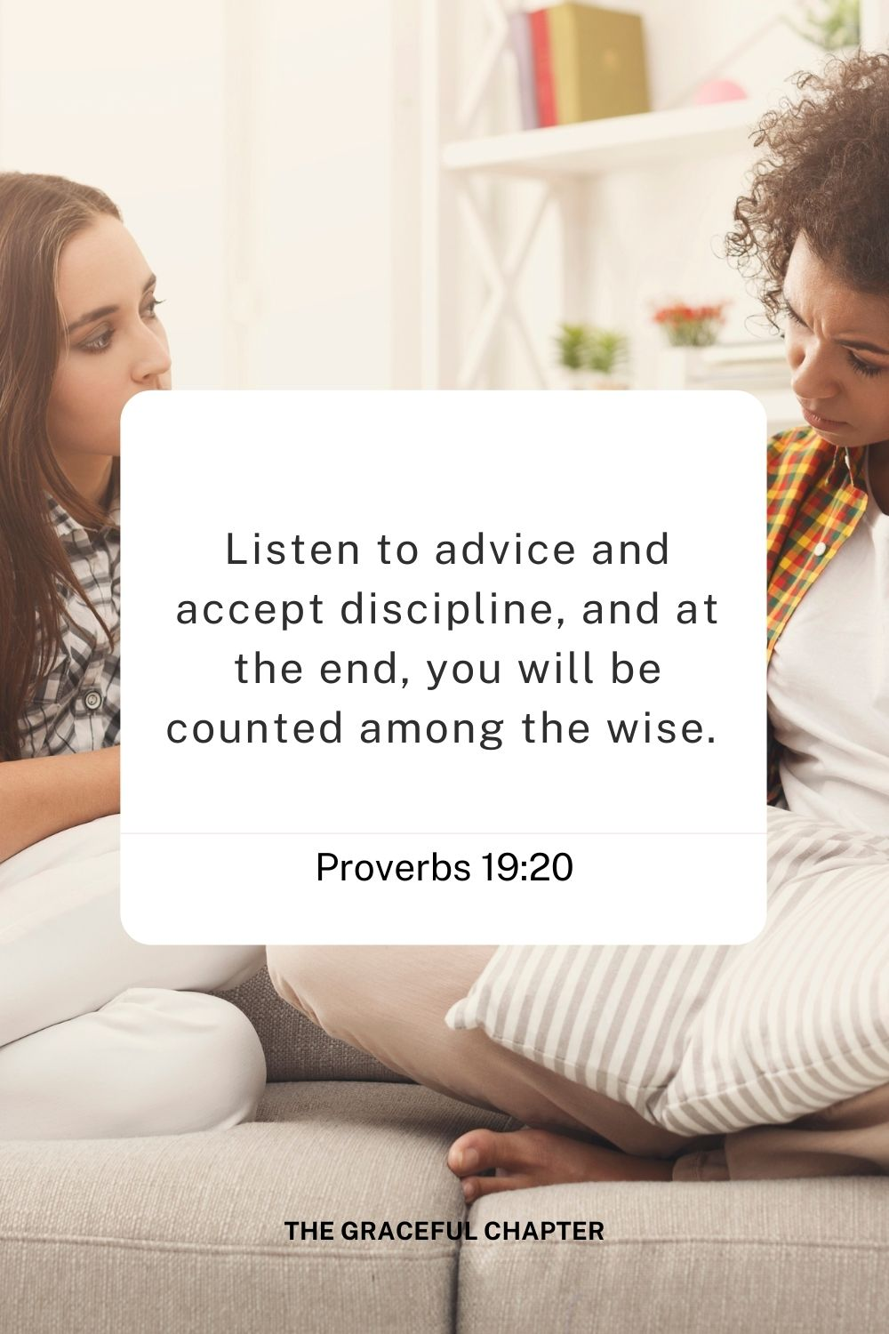 Listen to advice and accept discipline, and at the end, you will be counted among the wise.  Proverbs 19:20