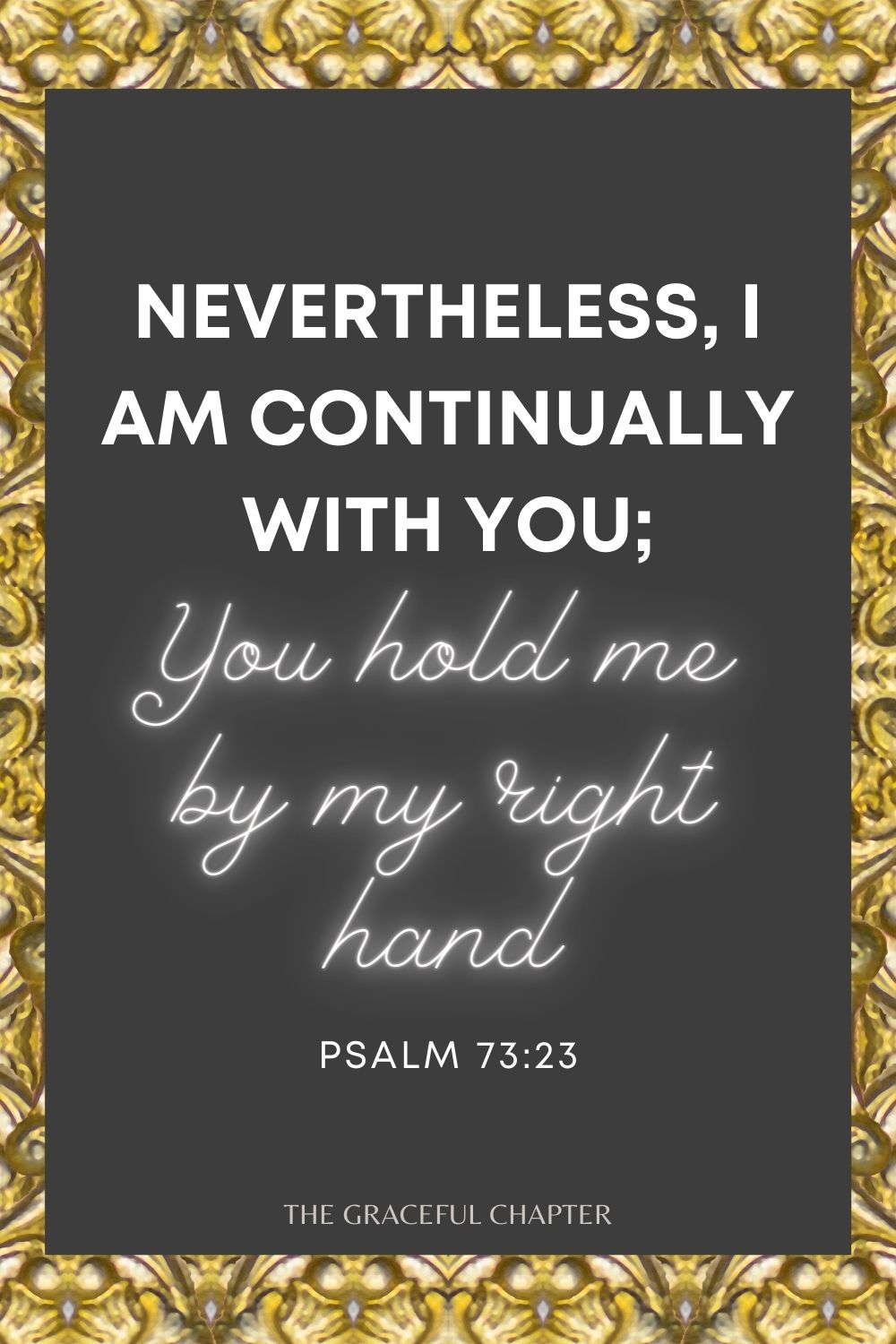 Nevertheless I am continually with You; You hold me by my right hand Psalm 73:23