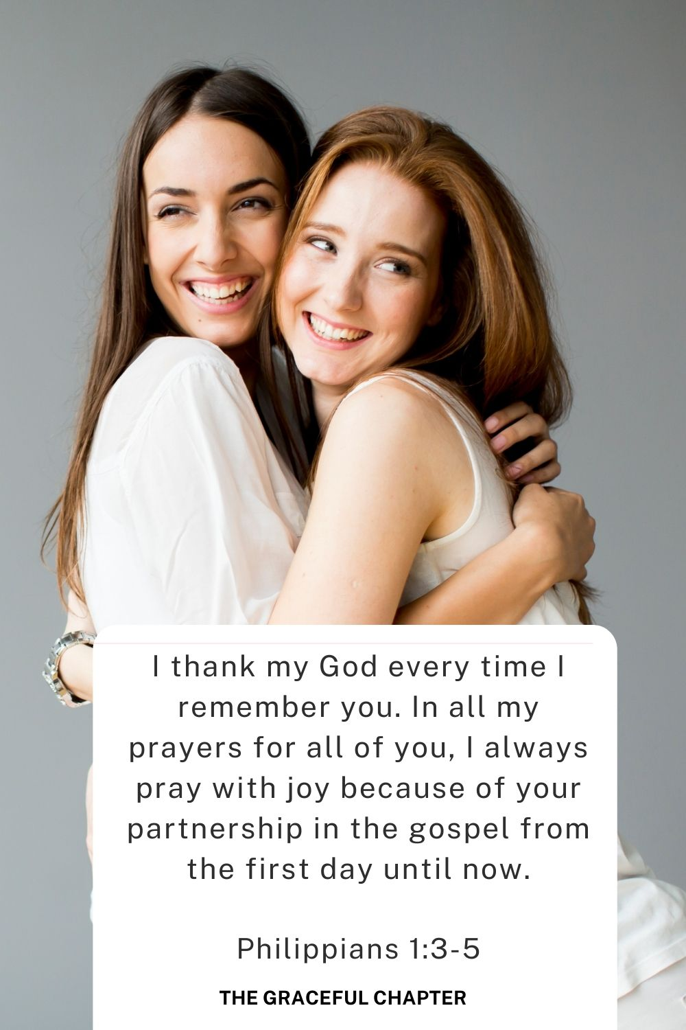 I thank my God every time I remember you. In all my prayers for all of you, I always pray with joy because of your partnership in the gospel from the first day until now. Philippians 1:3-5