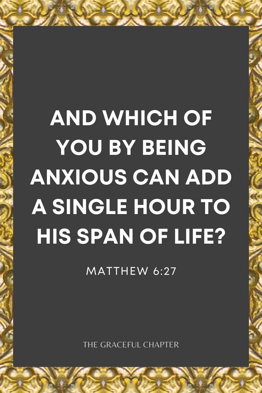 And which of you by being anxious can add a single hour to his span of life? Matthew 6:27