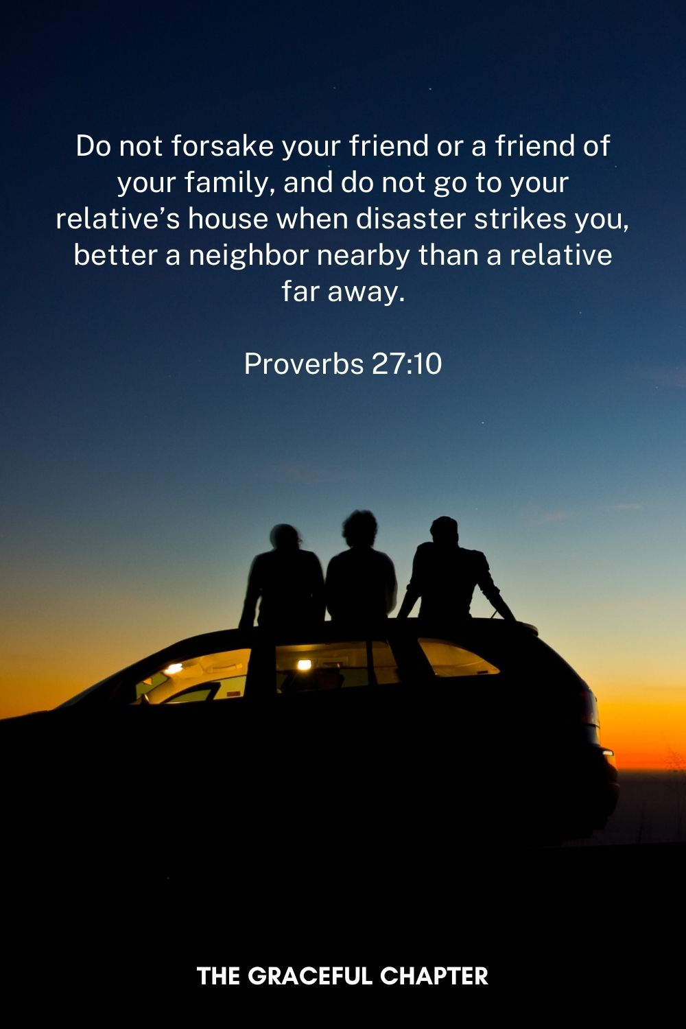 Do not forsake your friend or a friend of your family, and do not go to your relative's house when disaster strikes you— better a neighbor nearby than a relative far away. Proverbs 27:10